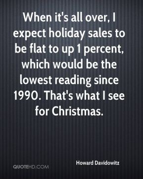 Howard Davidowitz - When it's all over, I expect holiday sales to be flat to up 1 percent, which would be the lowest reading since 1990. That's what I see for Christmas.