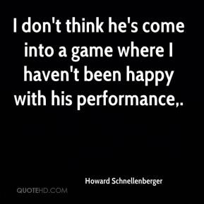 Howard Schnellenberger - I don't think he's come into a game where I haven't been happy with his performance.