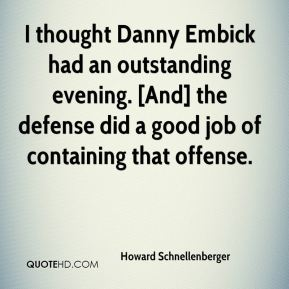 Howard Schnellenberger - I thought Danny Embick had an outstanding evening. [And] the defense did a good job of containing that offense.