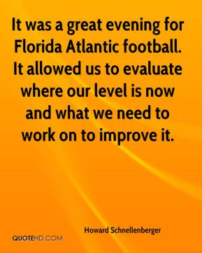 Howard Schnellenberger - It was a great evening for Florida Atlantic football. It allowed us to evaluate where our level is now and what we need to work on to improve it.
