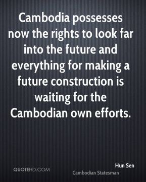 Hun Sen - Cambodia possesses now the rights to look far into the future and everything for making a future construction is waiting for the Cambodian own efforts.
