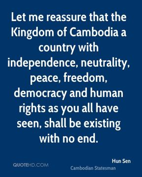 Hun Sen - Let me reassure that the Kingdom of Cambodia a country with independence, neutrality, peace, freedom, democracy and human rights as you all have seen, shall be existing with no end.
