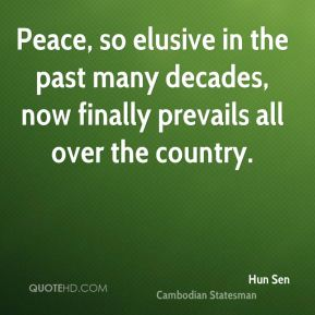 Hun Sen - Peace, so elusive in the past many decades, now finally prevails all over the country.