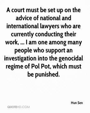 A court must be set up on the advice of national and international lawyers who are currently conducting their work, ... I am one among many people who support an investigation into the genocidal regime of Pol Pot, which must be punished.