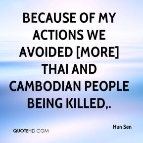 Hun Sen - Because of my actions we avoided [more] Thai and Cambodian people being killed.