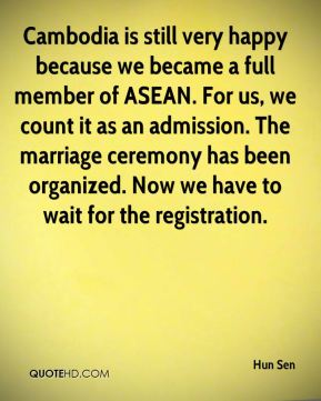 Hun Sen - Cambodia is still very happy because we became a full member of ASEAN. For us, we count it as an admission. The marriage ceremony has been organized. Now we have to wait for the registration.