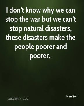 Hun Sen - I don't know why we can stop the war but we can't stop natural disasters, these disasters make the people poorer and poorer.