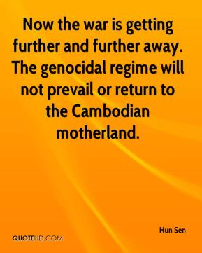 Hun Sen - Now the war is getting further and further away. The genocidal regime will not prevail or return to the Cambodian motherland.