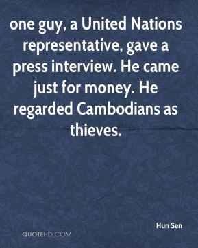 Hun Sen - one guy, a United Nations representative, gave a press interview. He came just for money. He regarded Cambodians as thieves.