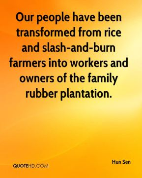 Hun Sen - Our people have been transformed from rice and slash-and-burn farmers into workers and owners of the family rubber plantation.