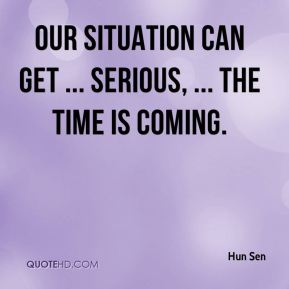 Our situation can get ... serious, ... The time is coming.