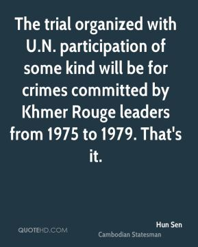 Hun Sen - The trial organized with U.N. participation of some kind will be for crimes committed by Khmer Rouge leaders from 1975 to 1979. That's it.