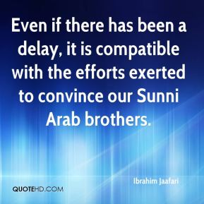 Even if there has been a delay, it is compatible with the efforts exerted to convince our Sunni Arab brothers.