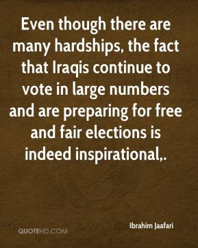 Even though there are many hardships, the fact that Iraqis continue to vote in large numbers and are preparing for free and fair elections is indeed inspirational.