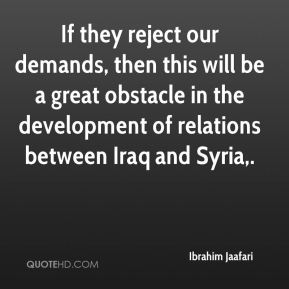 If they reject our demands, then this will be a great obstacle in the development of relations between Iraq and Syria.