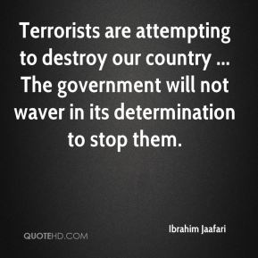 Terrorists are attempting to destroy our country ... The government will not waver in its determination to stop them.