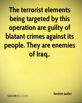 The terrorist elements being targeted by this operation are guilty of blatant crimes against its people. They are enemies of Iraq.