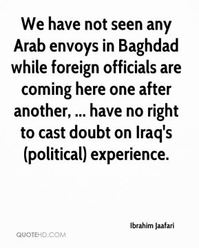 We have not seen any Arab envoys in Baghdad while foreign officials are coming here one after another, ... have no right to cast doubt on Iraq's (political) experience.