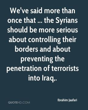 We've said more than once that ... the Syrians should be more serious about controlling their borders and about preventing the penetration of terrorists into Iraq.