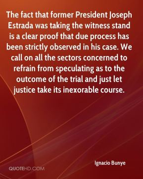 Ignacio Bunye - The fact that former President Joseph Estrada was taking the witness stand is a clear proof that due process has been strictly observed in his case. We call on all the sectors concerned to refrain from speculating as to the outcome of the trial and just let justice take its inexorable course.