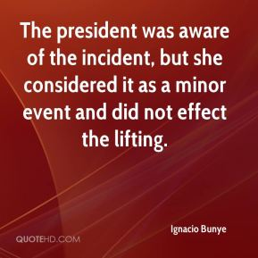 Ignacio Bunye - The president was aware of the incident, but she considered it as a minor event and did not effect the lifting.