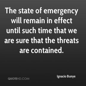 Ignacio Bunye - The state of emergency will remain in effect until such time that we are sure that the threats are contained.