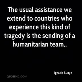 Ignacio Bunye - The usual assistance we extend to countries who experience this kind of tragedy is the sending of a humanitarian team.