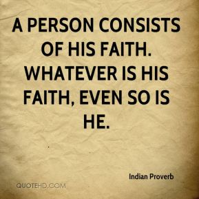 A person consists of his faith. Whatever is his faith, even so is he.