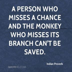 A person who misses a chance and the monkey who misses its branch can't be saved.