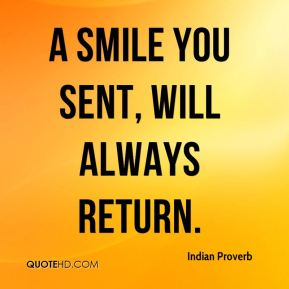Indian Proverb - A smile you sent, will always return.