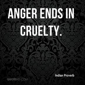 Anger ends in cruelty.
