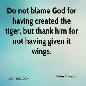 Do not blame God for having created the tiger, but thank him for not having given it wings.