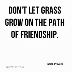 Indian Proverb - Don't let grass grow on the path of friendship.