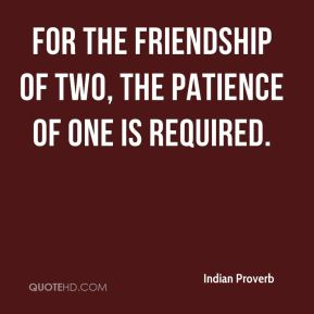 Indian Proverb - For the friendship of two, the patience of one is required.