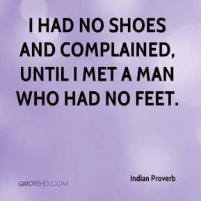 I had no shoes and complained, until I met a man who had no feet.