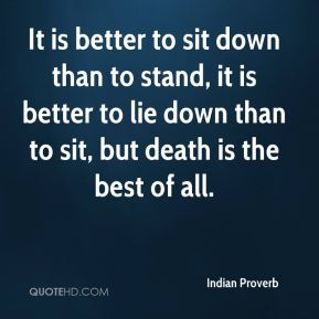 It is better to sit down than to stand, it is better to lie down than to sit, but death is the best of all.