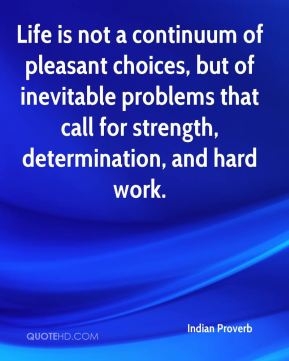 Indian Proverb - Life is not a continuum of pleasant choices, but of inevitable problems that call for strength, determination, and hard work.