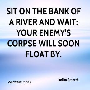 Indian Proverb - Sit on the bank of a river and wait: Your enemy's corpse will soon float by.