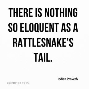 Indian Proverb - There is nothing so eloquent as a rattlesnake's tail.