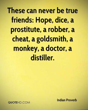 Indian Proverb - These can never be true friends: Hope, dice, a prostitute, a robber, a cheat, a goldsmith, a monkey, a doctor, a distiller.