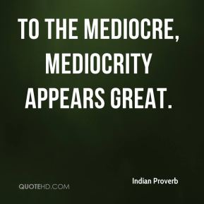 Indian Proverb - To the mediocre, mediocrity appears great.