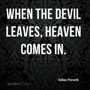 Indian Proverb - When the devil leaves, heaven comes in.