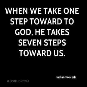 When we take one step toward to God, he takes seven steps toward us.