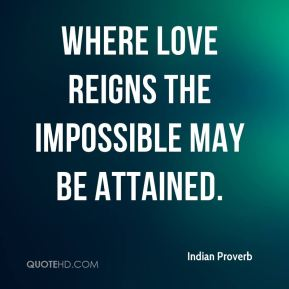 Indian Proverb - Where love reigns the impossible may be attained.