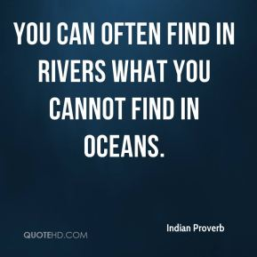 You can often find in rivers what you cannot find in oceans.
