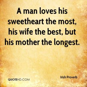 Irish Proverb - A man loves his sweetheart the most, his wife the best, but his mother the longest.