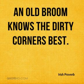 Irish Proverb - An old broom knows the dirty corners best.