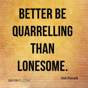 Irish Proverb - Better be quarrelling than lonesome.