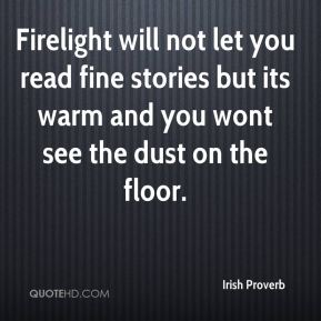 Firelight will not let you read fine stories but its warm and you wont see the dust on the floor.