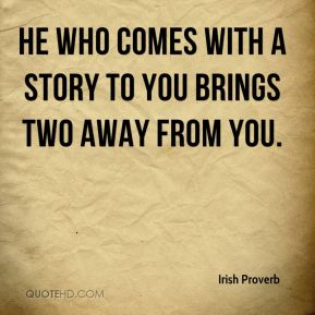 Irish Proverb - He who comes with a story to you brings two away from you.